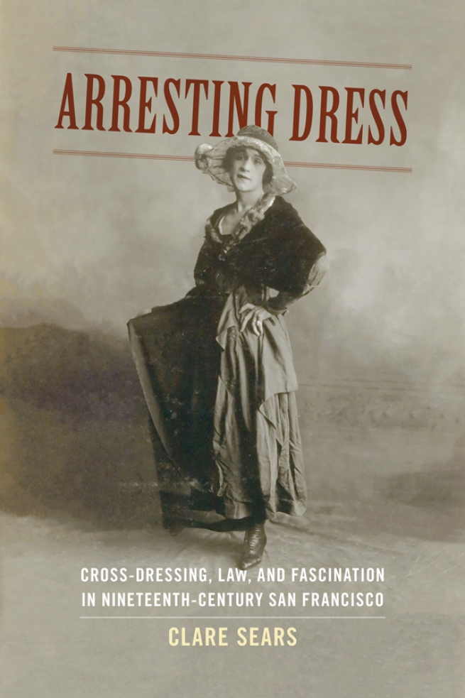 """""""Arresting Dress: Cross-Dressing, Law, and Fascination in Nineteenth Century San Francisco,"""" Clare Sears"""